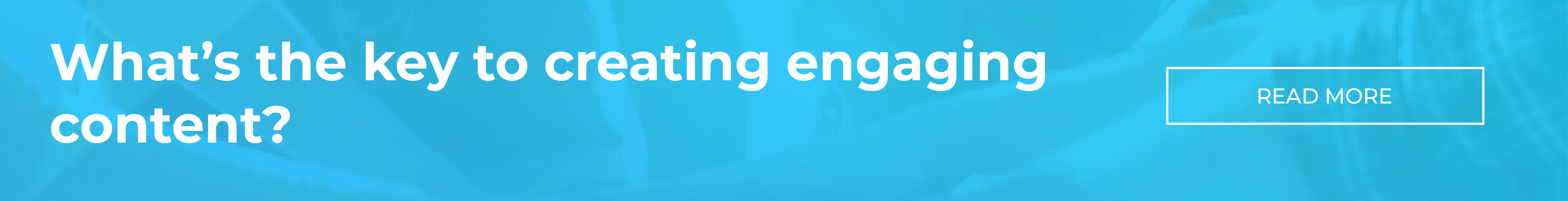 What's the key to creating engaging content?