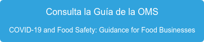 Consulta la Guía de la OMS COVID-19 and Food Safety: Guidance for Food Businesses