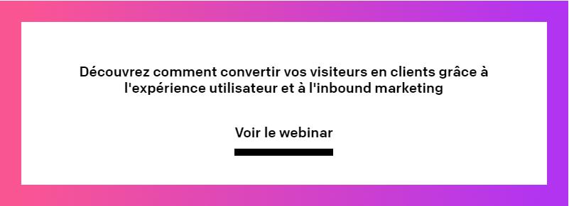 Visionnez notre webinar pour opbtenir plus d'informations sur laconversion de  vos visiteurs en clientsgrâce à l'expérience utilisateur et à l'inbound  marketing