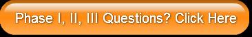 Phase I, II, III Questions? Click Here