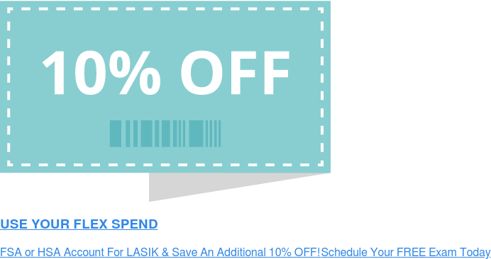 USE YOUR FLEX SPEND FSA or HSA Account For LASIK &amp; Save An Additional 10% OFF! Schedule Your FREE  Exam Today! <>