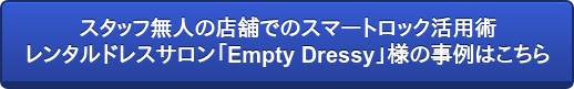 スタッフ無人の店舗でのスマートロック活用術   レンタルドレスサロン「Empty Dressy」様の事例はこちら
