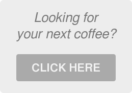 Looking for your next coffee?  CLICK HERE