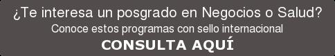 ¿Te interesa un posgrado en Negocios o Salud?  Conoce estos programas con sello internacional CONSULTA AQUÍ