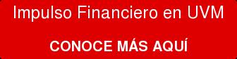 Impulso Financiero en UVM  CONOCE MÁS AQUÍ