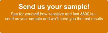 Send us your sample!  See for yourself how sensitive and fast 8600 is—  send us your sample and we'll send you the test results