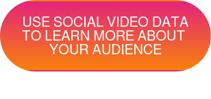 USE SOCIAL VIDEO DATA  TO LEARN MORE ABOUT YOUR AUDIENCE