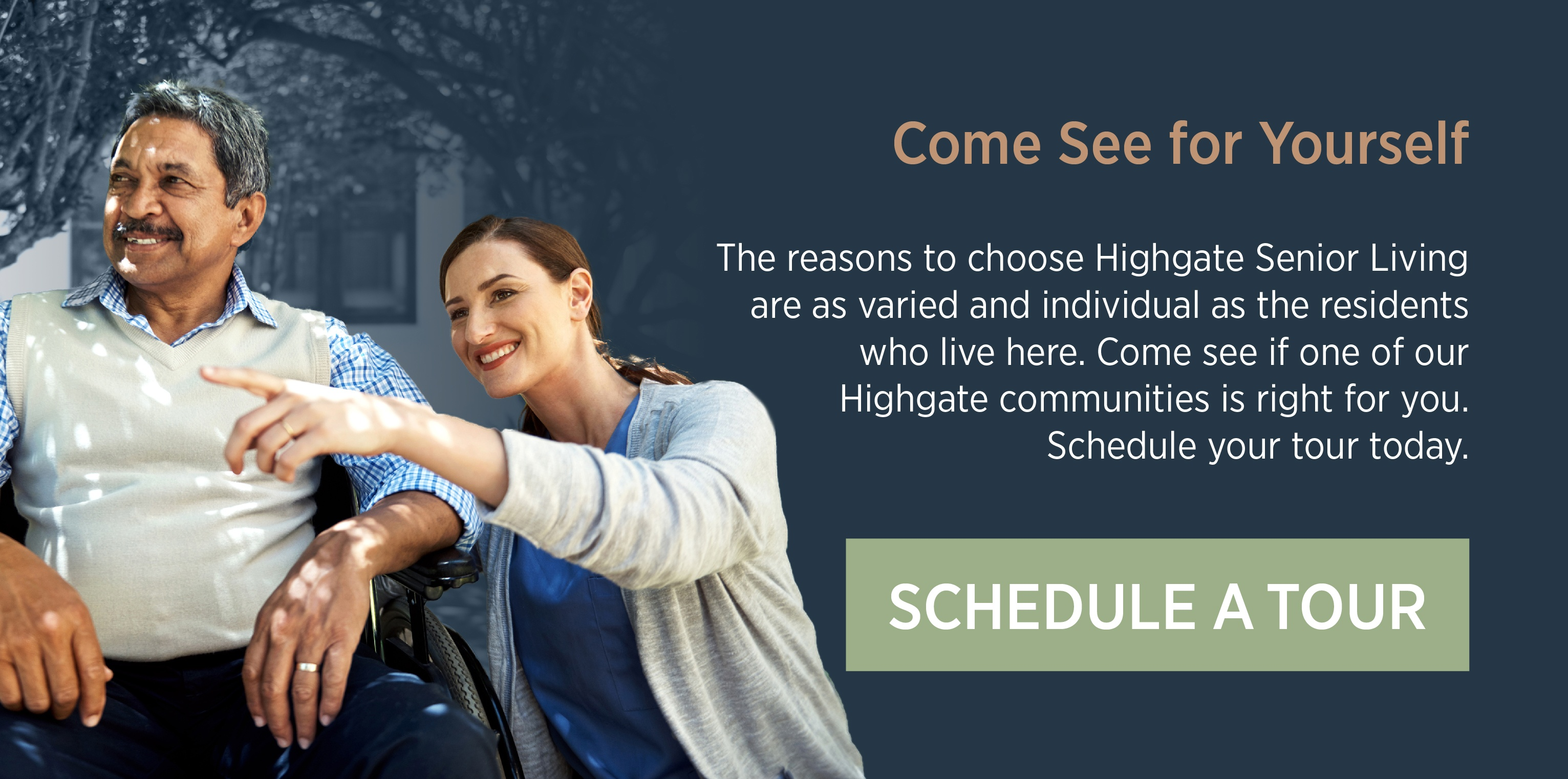 Come See for Yourself. The reasons to choose Highgate Senior Living are as varied and individual as the residents who live here. Come see if one of our Highgate communities is right for you. Schedule your tour today. Schedule a Tour.