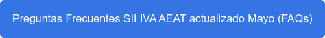 Preguntas Frecuentes SII IVA AEAT actualizado Mayo (FAQs)