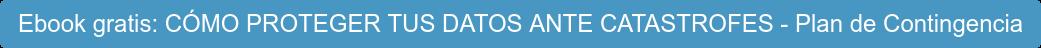 Ebook gratis: CÓMO PROTEGER TUS DATOS ANTE CATASTROFES - Plan de Contingencia
