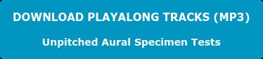 DOWNLOAD PLAYALONG TRACKS (MP3) Unpitched Aural Specimen Tests