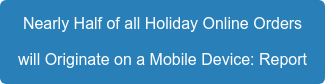 Nearly Half of all Holiday Online Orders will Originate on a Mobile Device: Report
