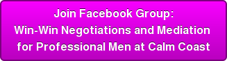 Join Facebook Group: Win-Win Negotiations and Mediation  for Professional Men at Calm Coast