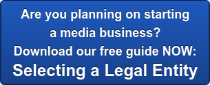 Are you planning on starting  a media business?  Download our free guide NOW: Selecting a Legal Entity