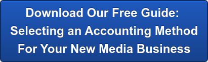 Download Our Free Guide:  Selecting an Accounting Method For Your New Media Business