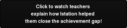 Click to watch teachers   explain how Istation helped  them close the achievement gap!
