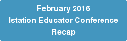 February 2016 Istation Educator Conference Recap