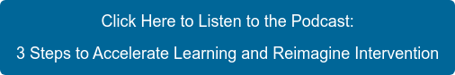 Click Here to Listen to the Podcast: 3 Steps to Accelerate Learning and  Reimagine Intervention