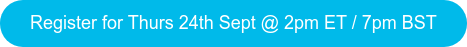 Register for Thurs 24th Sept @ 2pm ET / 7pm BST