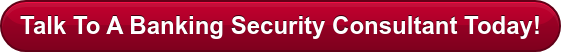 Talk To A Banking Security Consultant Today!