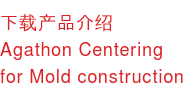 下载产品介绍 Agathon Centering  for Mold construction