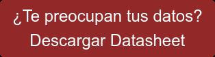 ¿Te preocupan tus datos?  Descargar Datasheet