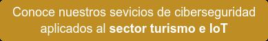 Conoce nuestros sevicios de ciberseguridad  aplicados al sector turismo e IoT