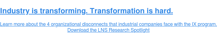 Industry is transforming. Transformation is hard.  Learn more about the 4 organizational disconnects that industrial companies  face with the IX program. Download the LNS Research Spotlight
