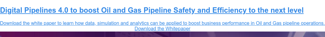 Digital Pipelines 4.0 to boost Oil and Gas Pipeline Safety and Efficiency to  the next level  Download the white paper to learn how data, simulation and analytics can be  applied to boost business performance in Oil and Gas pipeline operations. Download the Whitepaper