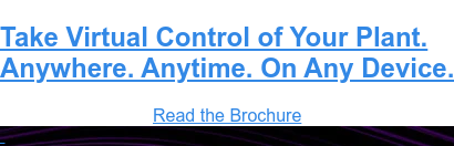 Take Virtual Control of Your Plant. Anywhere. Anytime. On Any Device. Read the Brochure