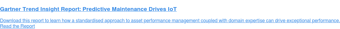 Gartner Trend Insight Report: Predictive Maintenance Drives IoT  Download this report to learn how a standardised approach to asset performance  management coupled with domain expertise can drive exceptional performance. Read the Report