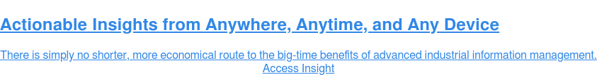 Actionable Insights from Anywhere, Anytime, and Any Device  There is simply no shorter, more economical route to the big-time benefits of  advanced industrial information management. Access Insight