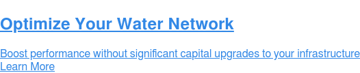 Optimize Your Water Network  Boost performance without significant capital upgrades to your infrastructure Learn More