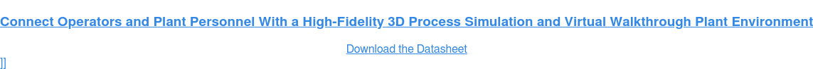 Connect Operators and Plant Personnel With a High-Fidelity 3D Process  Simulation and Virtual Walkthrough Plant Environment Download the Datasheet  ]]