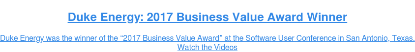 "Duke Energy: 2017 Business Value Award Winner  Duke Energy was the winner of the ""2017 Business Value Award"" at the Software  User Conference in San Antonio, Texas. Watch the Videos"