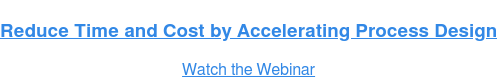 Reduce Time and Cost by Accelerating Process Design Watch the Webinar