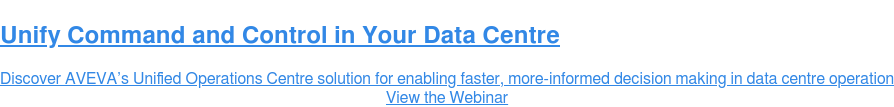 Unify Command and Control in Your Data Centre  Discover AVEVA's Unified Operations Centre solution for enabling faster,  more-informed decision making in data centre operation View the Webinar