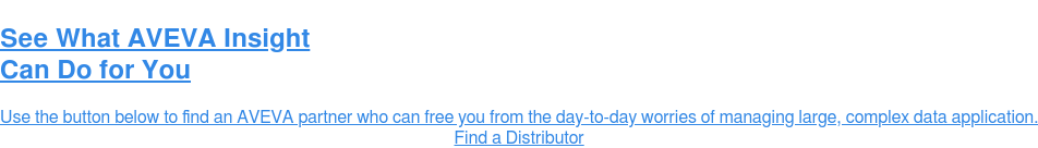 See What AVEVA Insight Can Do for You  Use the button below to find an AVEVA partner who can free you from the  day-to-day worries of managing large, complex data application. Find a Distributor