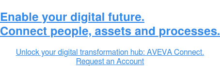 Enable your digital future.  Connect people, assets and processes.  Unlock your digital transformation hub: AVEVA Connect. Request an Account