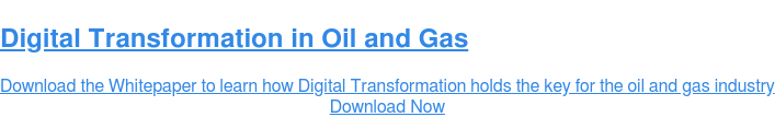 Digital Transformation in Oil and Gas  Download the Whitepaper to learn how Digital Transformation holds the key for  the oil and gas industry Download Now