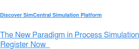 Discover SimCentral Simulation Platform  The New Paradigm in Process Simulation Register Now &nbsp;  <https://sw.aveva.com/discover-simcentral>