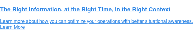 The Right Information, at the Right Time, in the Right Context  Learn more about how you can optimise your operations with better situational  awareness. Learn More