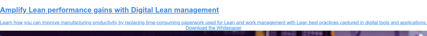 Amplify Lean performance gains with Digital Lean management  Learn how you can improve manufacturing productivity by replacing  time-consuming paperwork used for Lean and work management with Lean best  practices captured in digital tools and applications. Download the Whitepaper