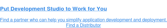 Put Development Studio to Work for You  Find a partner who can help you simplify application development and  deployment. Find a Distributor