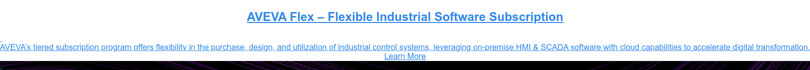 AVEVA Flex – Flexible Industrial Software Subscription    AVEVA's tiered subscription program offers flexibility in the purchase,  design, and utilization of industrial control systems, leveraging on-premise  HMI & SCADA software with cloud capabilities to accelerate digital  transformation. Learn More