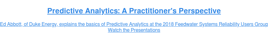 Predictive Analytics: A Practitioner's Perspective   Ed Abbott, of Duke Energy, explains the basics of Predictive Analytics at the  2018 Feedwater Systems Reliability Users Group Watch the Presentations