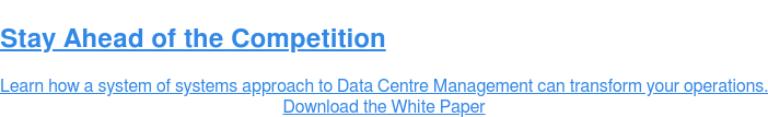 Stay Ahead of the Competition  Learn how a system of systems approach to Data Centre Management can transform  your operations. Download the White Paper