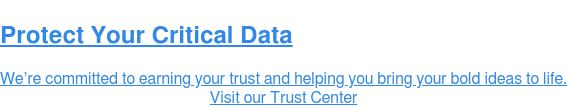 Protect Your Critical Data  We're committed to earning your trust and helping you bring your bold ideas to  life. Visit our Trust Center