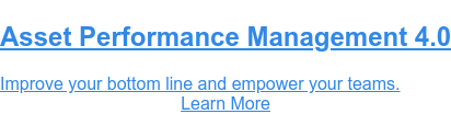 Asset Performance Management 4.0  Improve your bottom line and empower your teams. Learn More