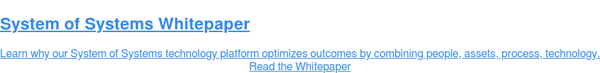 System of Systems Whitepaper  Learn why our System of Systems technology platform optimizes outcomes by  combining people, assets, process, technology. Read the Whitepaper